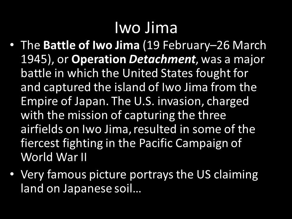 Iwo Jima The Battle of Iwo Jima (19 February–26 March 1945), or Operation Detachment, was a major battle in which the United States fought for and captured the island of Iwo Jima from the Empire of Japan.