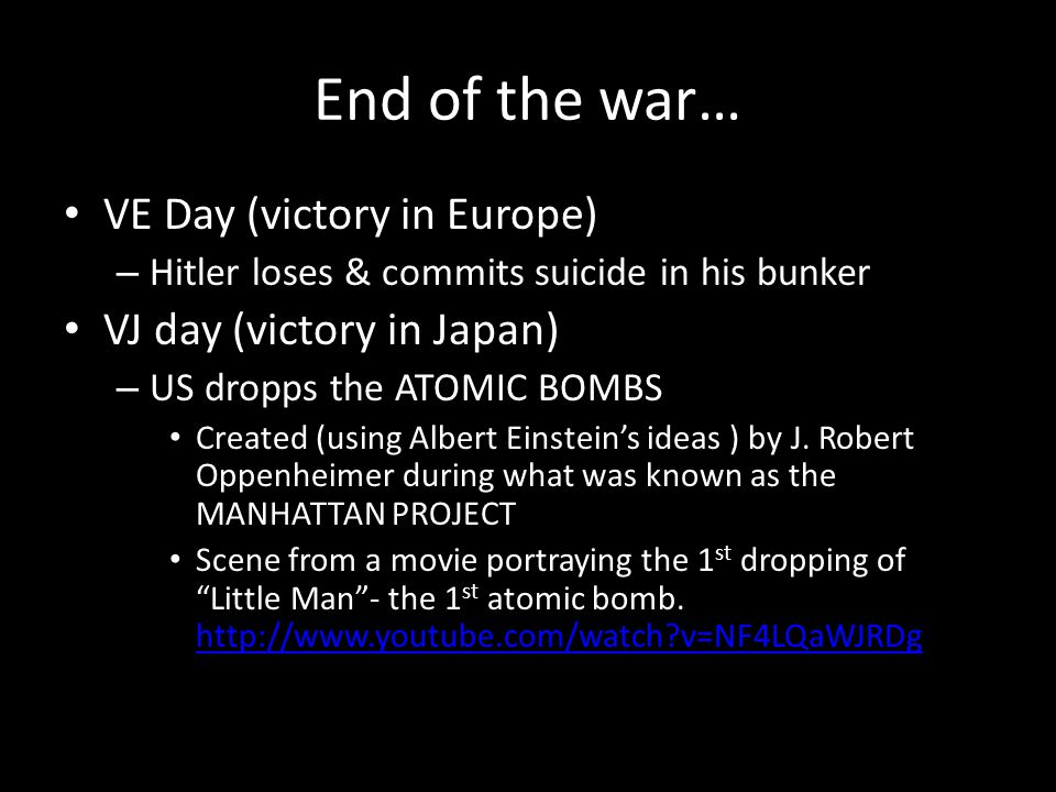 End of the war… VE Day (victory in Europe) – Hitler loses & commits suicide in his bunker VJ day (victory in Japan) – US dropps the ATOMIC BOMBS Created (using Albert Einstein's ideas ) by J.