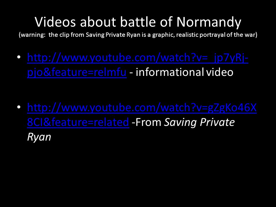 Videos about battle of Normandy (warning: the clip from Saving Private Ryan is a graphic, realistic portrayal of the war) http://www.youtube.com/watch v=_jp7yRj- pjo&feature=relmfu - informational video http://www.youtube.com/watch v=_jp7yRj- pjo&feature=relmfu http://www.youtube.com/watch v=gZgKo46X 8CI&feature=related -From Saving Private Ryan http://www.youtube.com/watch v=gZgKo46X 8CI&feature=related
