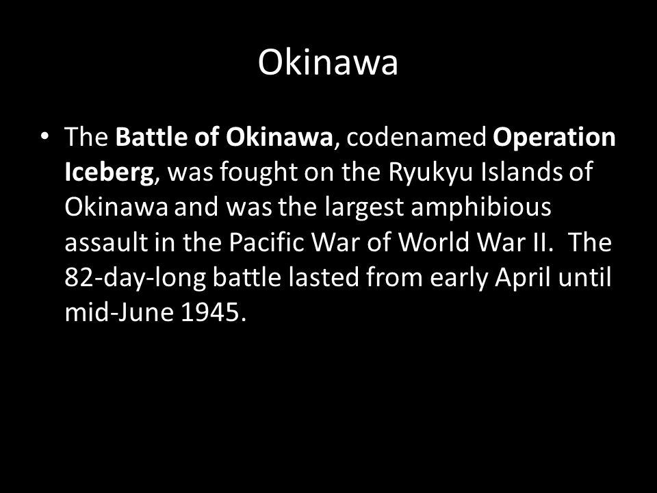 Okinawa The Battle of Okinawa, codenamed Operation Iceberg, was fought on the Ryukyu Islands of Okinawa and was the largest amphibious assault in the Pacific War of World War II.