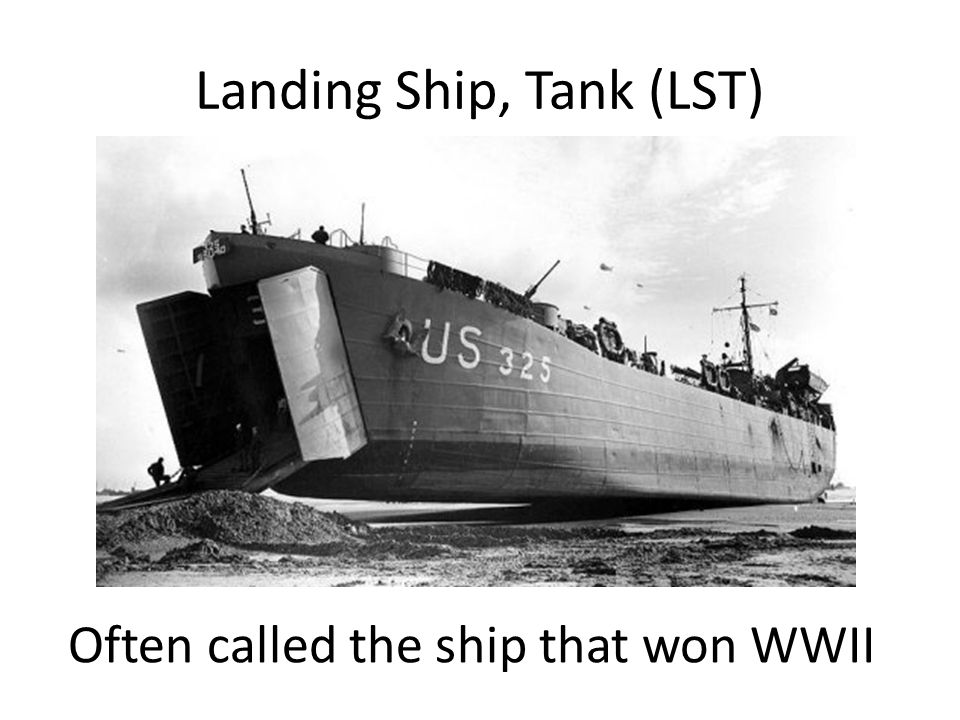 Landing Ship, Tank (LST) Often called the ship that won WWII