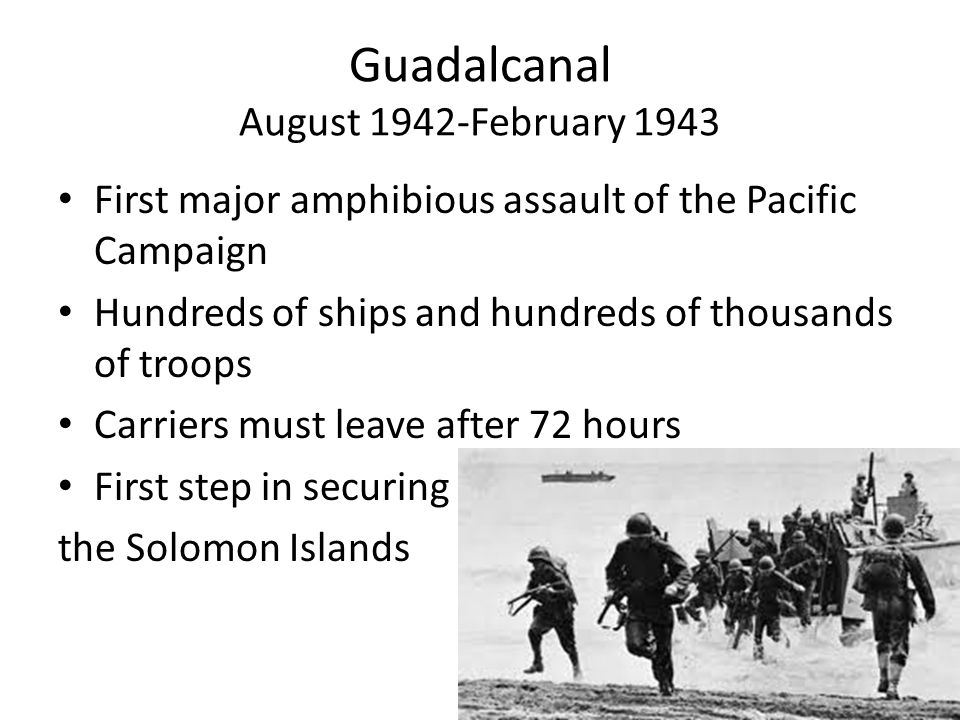 Guadalcanal August 1942-February 1943 First major amphibious assault of the Pacific Campaign Hundreds of ships and hundreds of thousands of troops Carriers must leave after 72 hours First step in securing the Solomon Islands