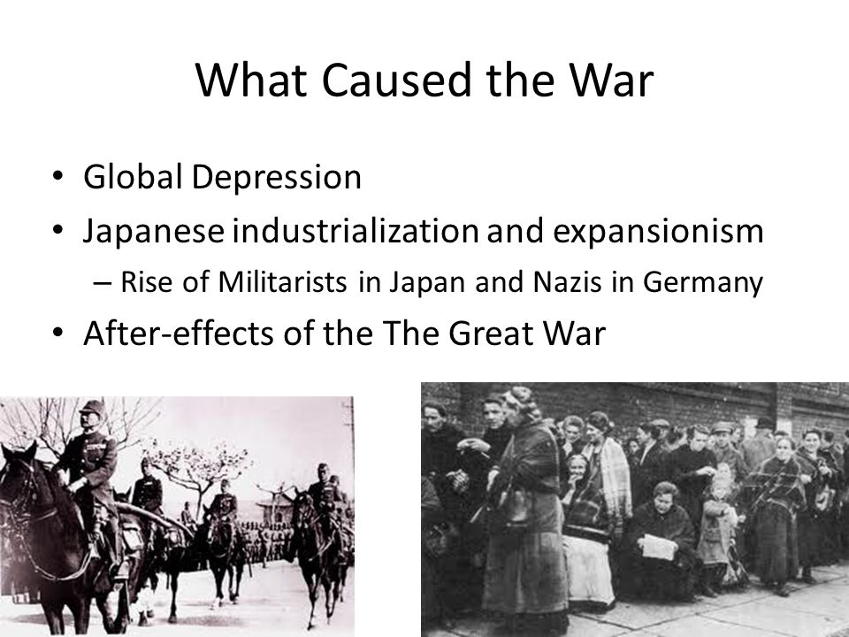 What Caused the War Global Depression Japanese industrialization and expansionism – Rise of Militarists in Japan and Nazis in Germany After-effects of the The Great War