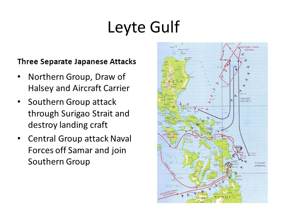 Leyte Gulf Three Separate Japanese Attacks Northern Group, Draw of Halsey and Aircraft Carrier Southern Group attack through Surigao Strait and destroy landing craft Central Group attack Naval Forces off Samar and join Southern Group