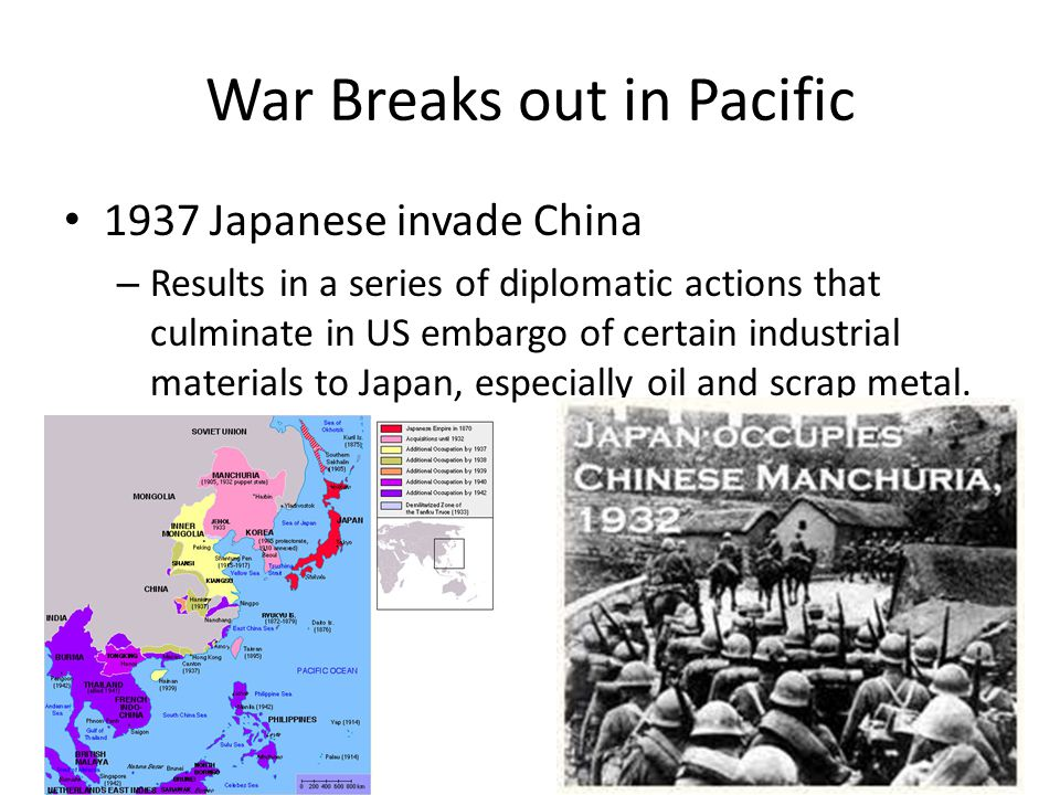 War Breaks out in Pacific 1937 Japanese invade China – Results in a series of diplomatic actions that culminate in US embargo of certain industrial materials to Japan, especially oil and scrap metal.