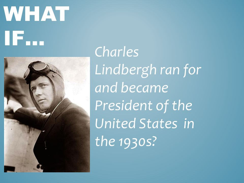 Charles Lindbergh ran for and became President of the United States in the 1930s WHAT IF…