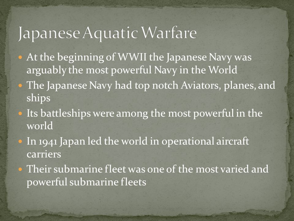 At the beginning of WWII the Japanese Navy was arguably the most powerful Navy in the World The Japanese Navy had top notch Aviators, planes, and ships Its battleships were among the most powerful in the world In 1941 Japan led the world in operational aircraft carriers Their submarine fleet was one of the most varied and powerful submarine fleets