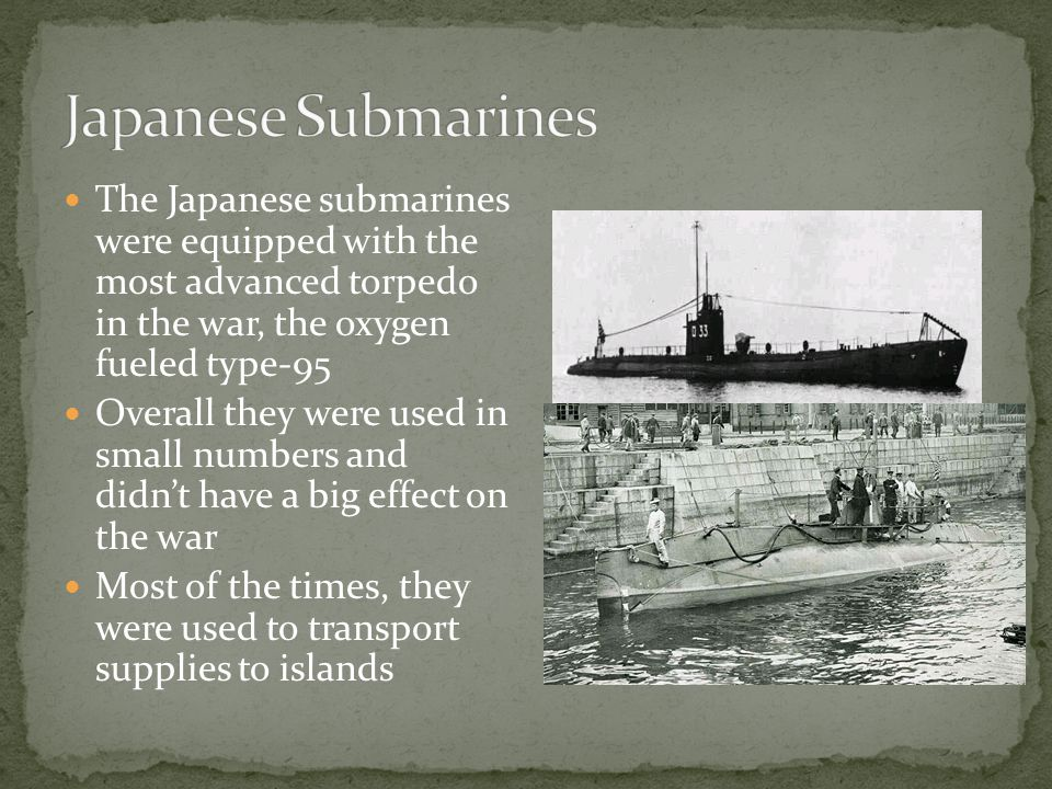 The Japanese submarines were equipped with the most advanced torpedo in the war, the oxygen fueled type-95 Overall they were used in small numbers and didn't have a big effect on the war Most of the times, they were used to transport supplies to islands