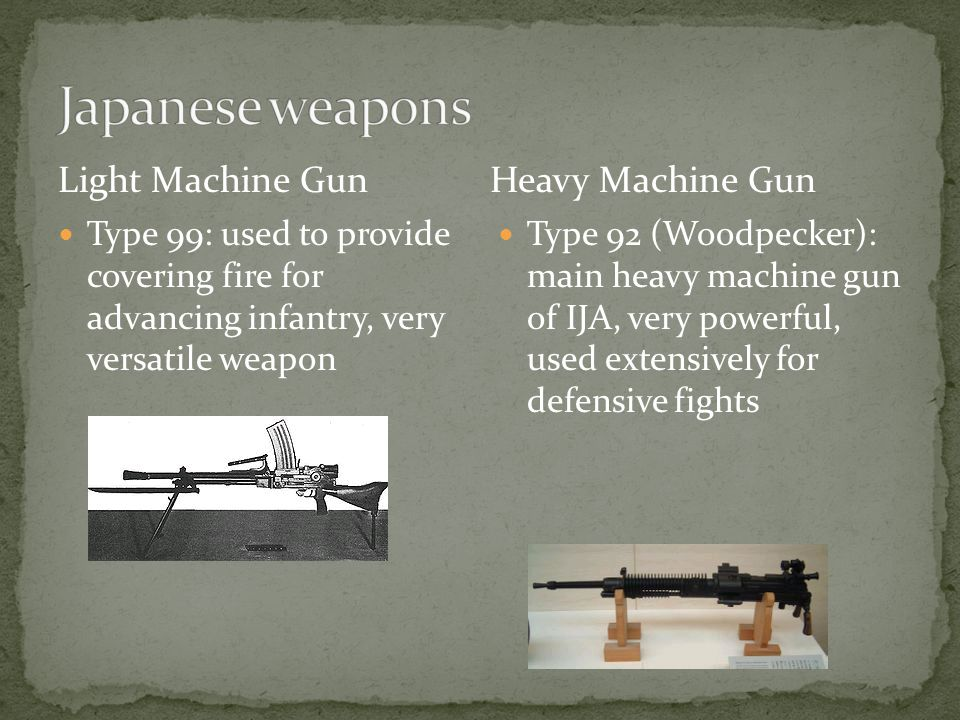 Type 99: used to provide covering fire for advancing infantry, very versatile weapon Type 92 (Woodpecker): main heavy machine gun of IJA, very powerful, used extensively for defensive fights Light Machine GunHeavy Machine Gun