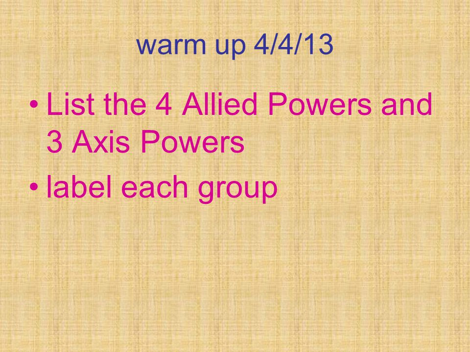 warm up 4/4/13 List the 4 Allied Powers and 3 Axis Powers label each group