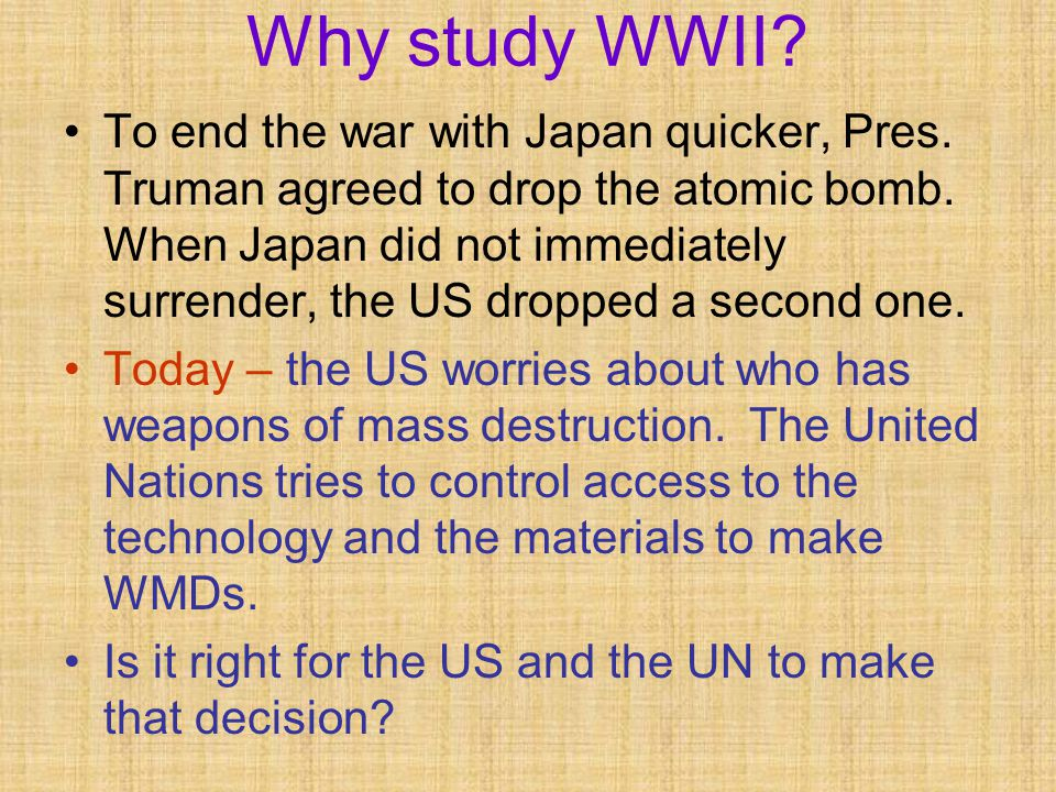 To end the war with Japan quicker, Pres. Truman agreed to drop the atomic bomb.