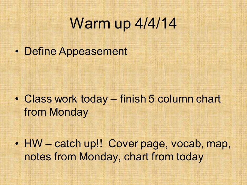 Warm up 4/4/14 Define Appeasement Class work today – finish 5 column chart from Monday HW – catch up!.