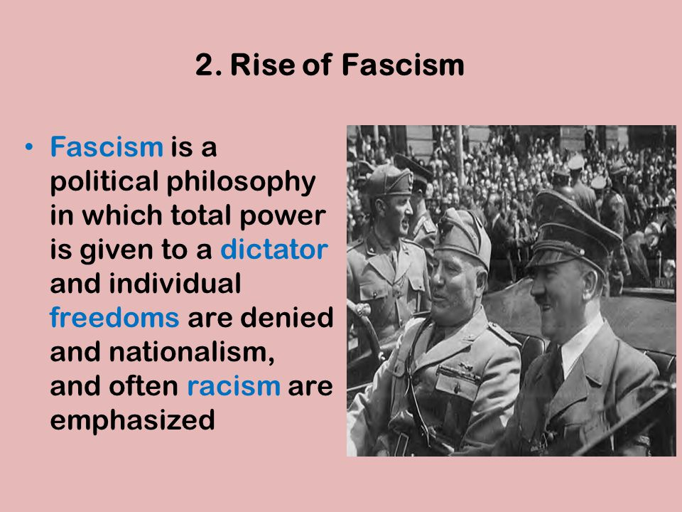 2. Rise of Fascism Fascism is a political philosophy in which total power is given to a dictator and individual freedoms are denied and nationalism, a