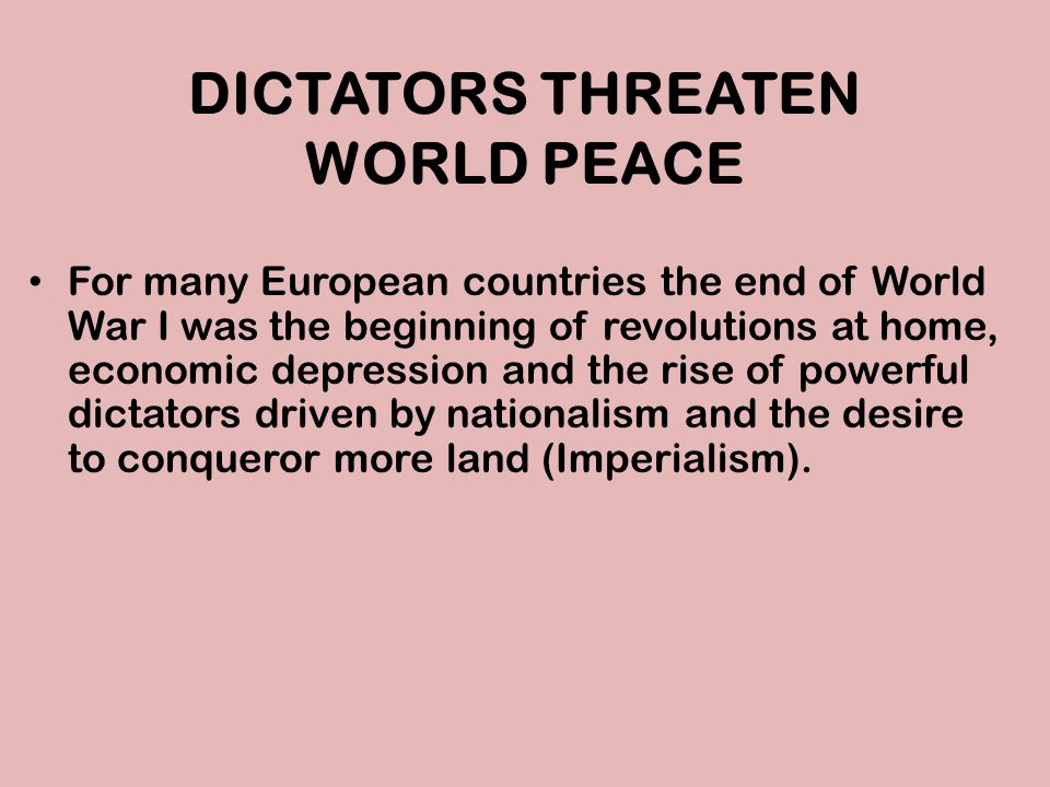 DICTATORS THREATEN WORLD PEACE For many European countries the end of World War I was the beginning of revolutions at home, economic depression and th
