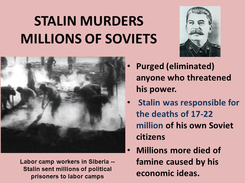 STALIN MURDERS MILLIONS OF SOVIETS Purged (eliminated) anyone who threatened his power. Stalin was responsible for the deaths of 17-22 million of his