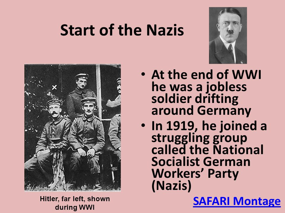 At the end of WWI he was a jobless soldier drifting around Germany In 1919, he joined a struggling group called the National Socialist German Workers'