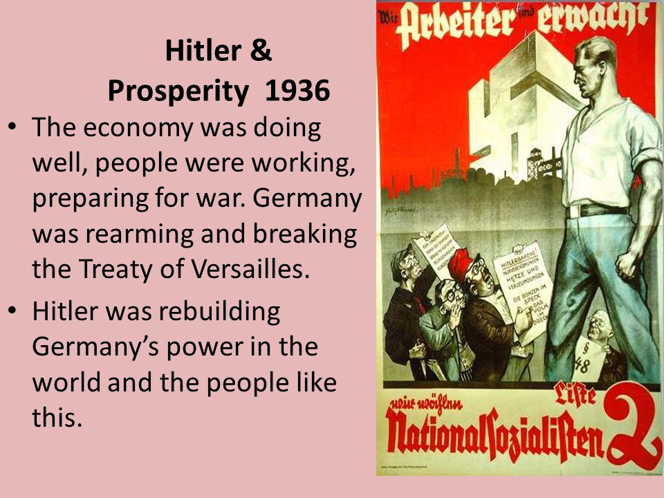 Hitler & Prosperity 1936 The economy was doing well, people were working, preparing for war. Germany was rearming and breaking the Treaty of Versaille