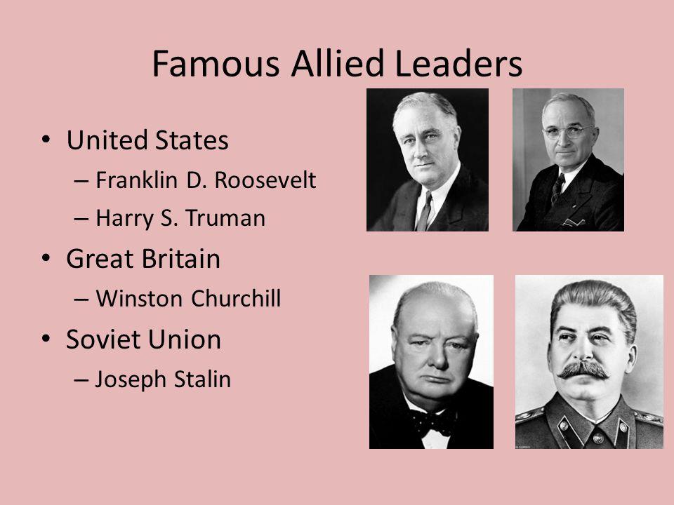 Famous Allied Leaders United States – Franklin D. Roosevelt – Harry S. Truman Great Britain – Winston Churchill Soviet Union – Joseph Stalin