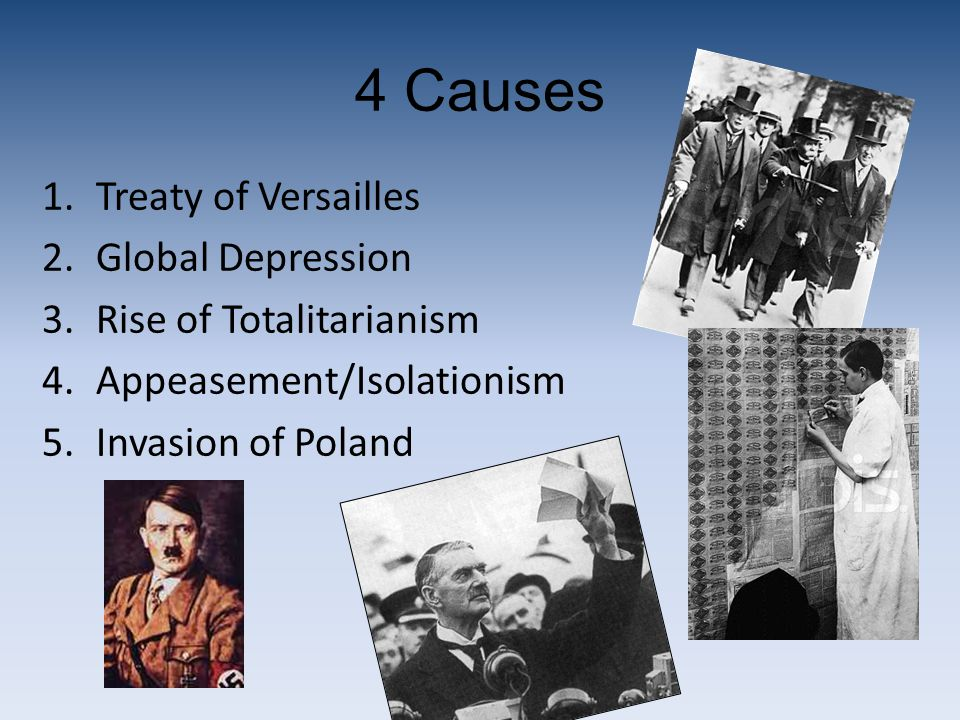 4 Causes 1.Treaty of Versailles 2.Global Depression 3.Rise of Totalitarianism 4.Appeasement/Isolationism 5.Invasion of Poland