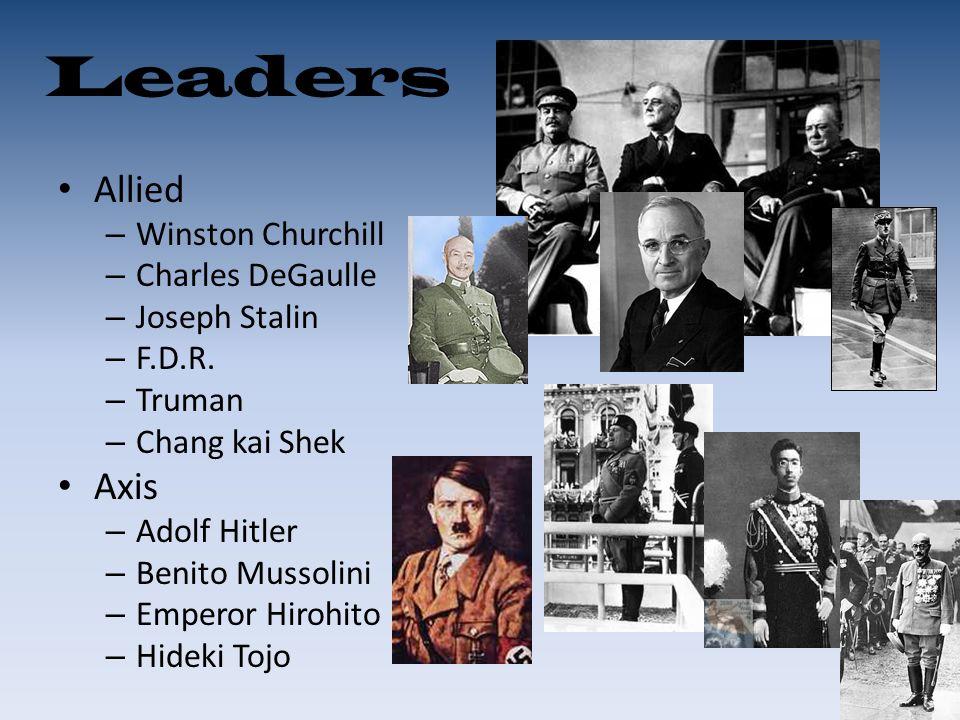 Leaders Allied – Winston Churchill – Charles DeGaulle – Joseph Stalin – F.D.R. – Truman – Chang kai Shek Axis – Adolf Hitler – Benito Mussolini – Empe