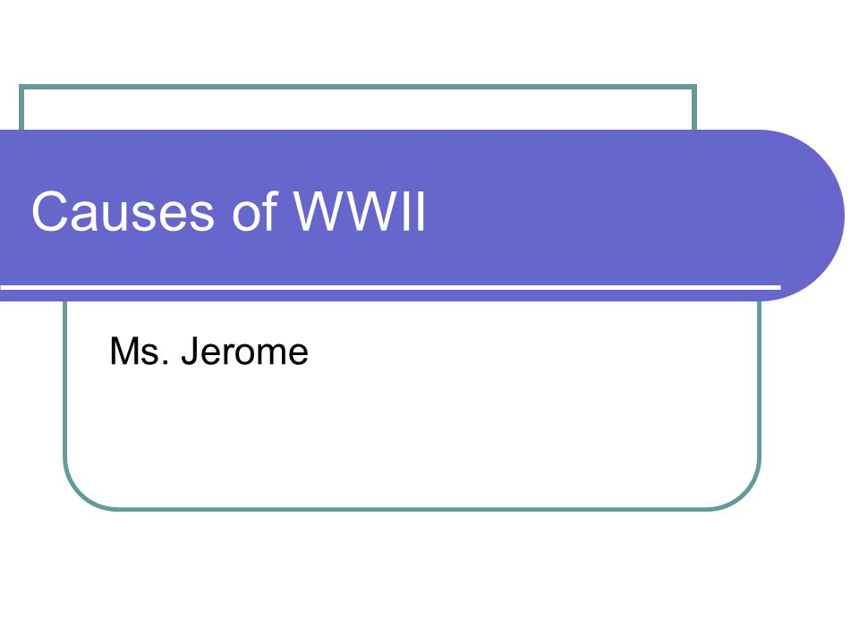 Causes of WWII Ms. Jerome