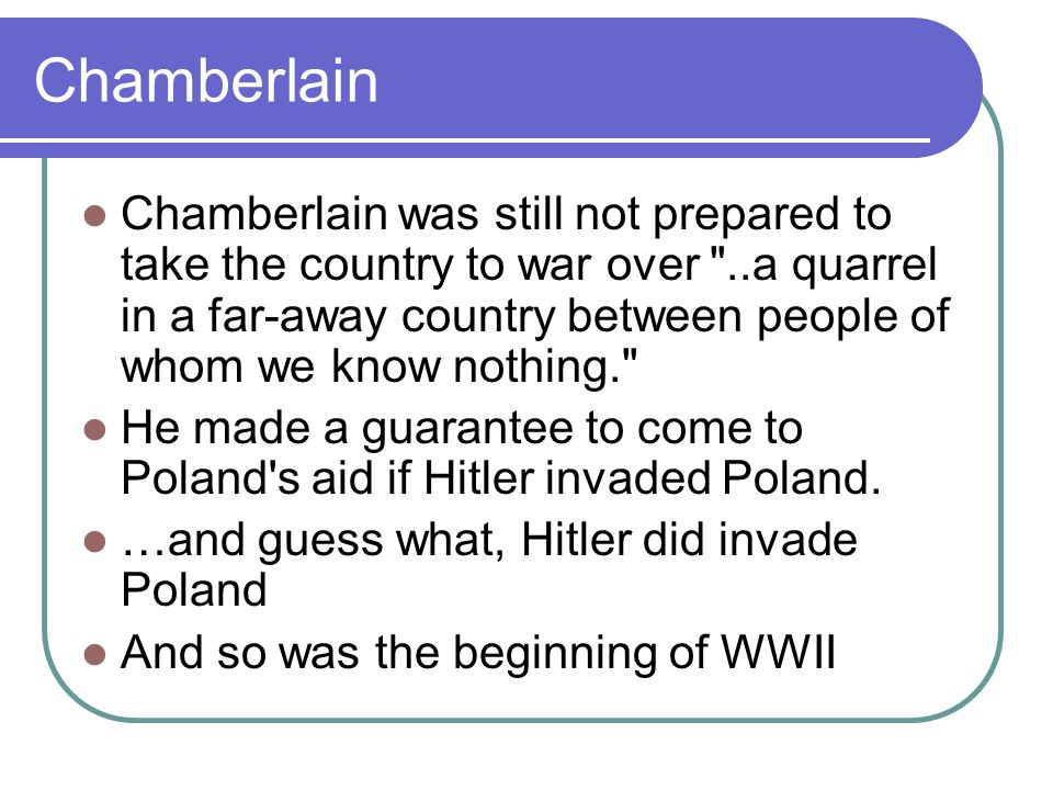 Chamberlain Chamberlain was still not prepared to take the country to war over ..a quarrel in a far-away country between people of whom we know nothing. He made a guarantee to come to Poland s aid if Hitler invaded Poland.