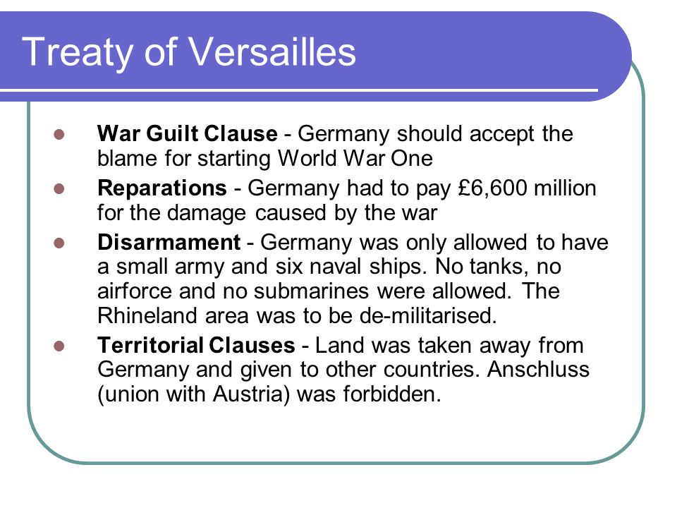 Treaty of Versailles War Guilt Clause - Germany should accept the blame for starting World War One Reparations - Germany had to pay £6,600 million for the damage caused by the war Disarmament - Germany was only allowed to have a small army and six naval ships.