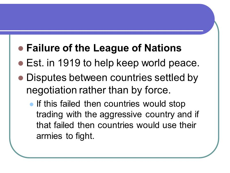 Failure of the League of Nations Est. in 1919 to help keep world peace.