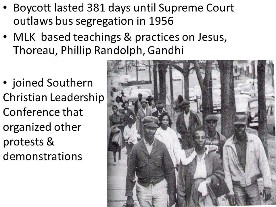 Boycott lasted 381 days until Supreme Court outlaws bus segregation in 1956 MLK based teachings & practices on Jesus, Thoreau, Phillip Randolph, Gandh