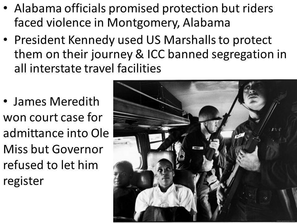 Alabama officials promised protection but riders faced violence in Montgomery, Alabama President Kennedy used US Marshalls to protect them on their jo