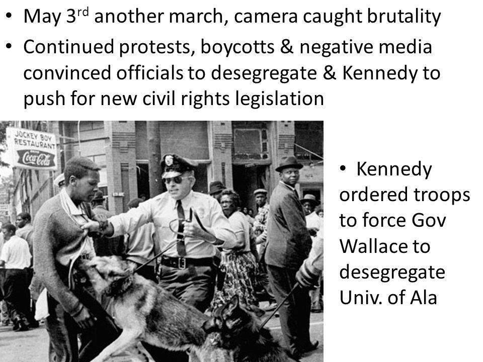 May 3 rd another march, camera caught brutality Continued protests, boycotts & negative media convinced officials to desegregate & Kennedy to push for