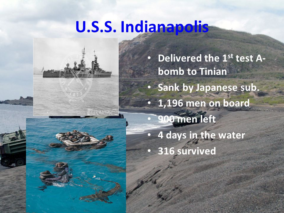 U.S.S. Indianapolis Delivered the 1 st test A- bomb to Tinian Sank by Japanese sub. 1,196 men on board 900 men left 4 days in the water 316 survived