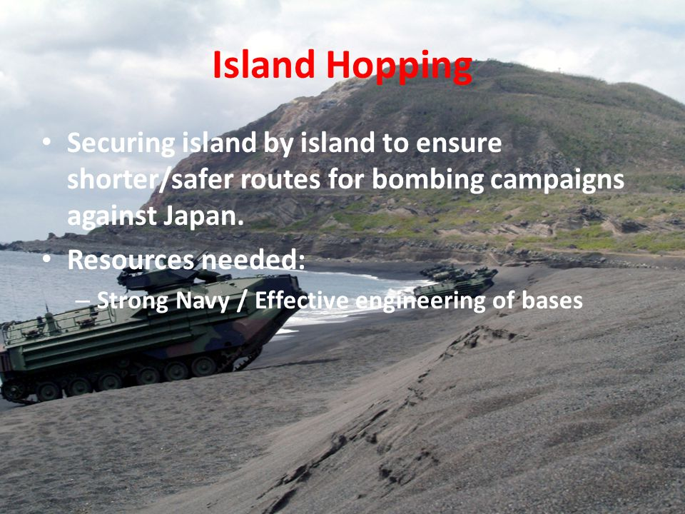 Island Hopping Securing island by island to ensure shorter/safer routes for bombing campaigns against Japan.