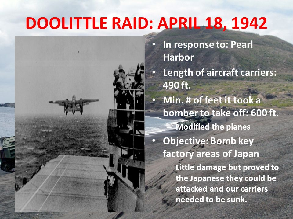 DOOLITTLE RAID: APRIL 18, 1942 In response to: Pearl Harbor Length of aircraft carriers: 490 ft. Min. # of feet it took a bomber to take off: 600 ft.