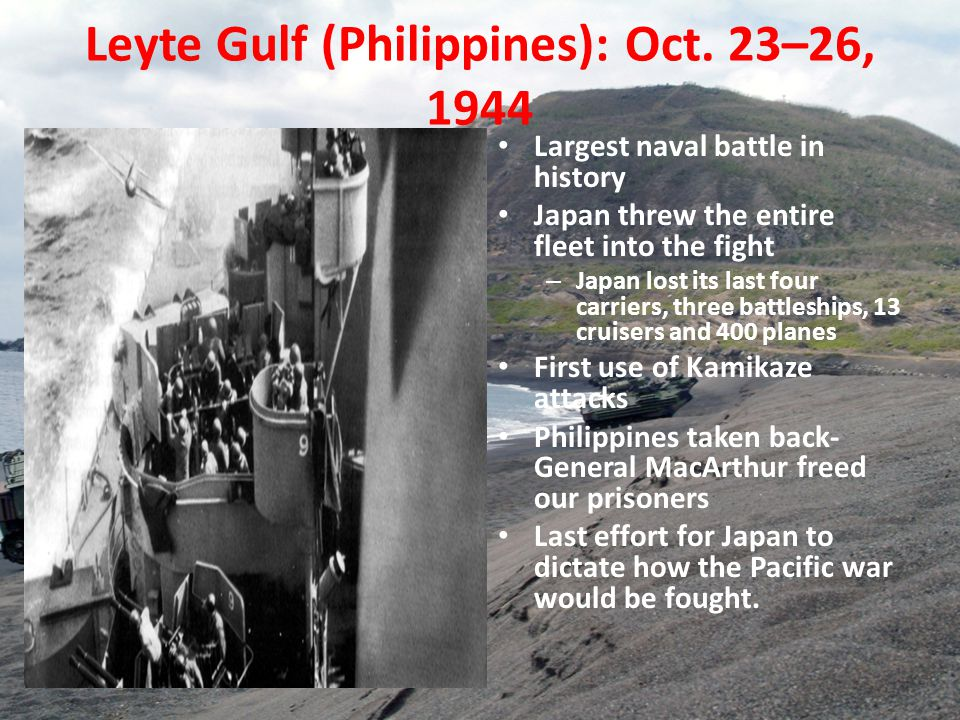 Leyte Gulf (Philippines): Oct. 23–26, 1944 Largest naval battle in history Japan threw the entire fleet into the fight – Japan lost its last four carr