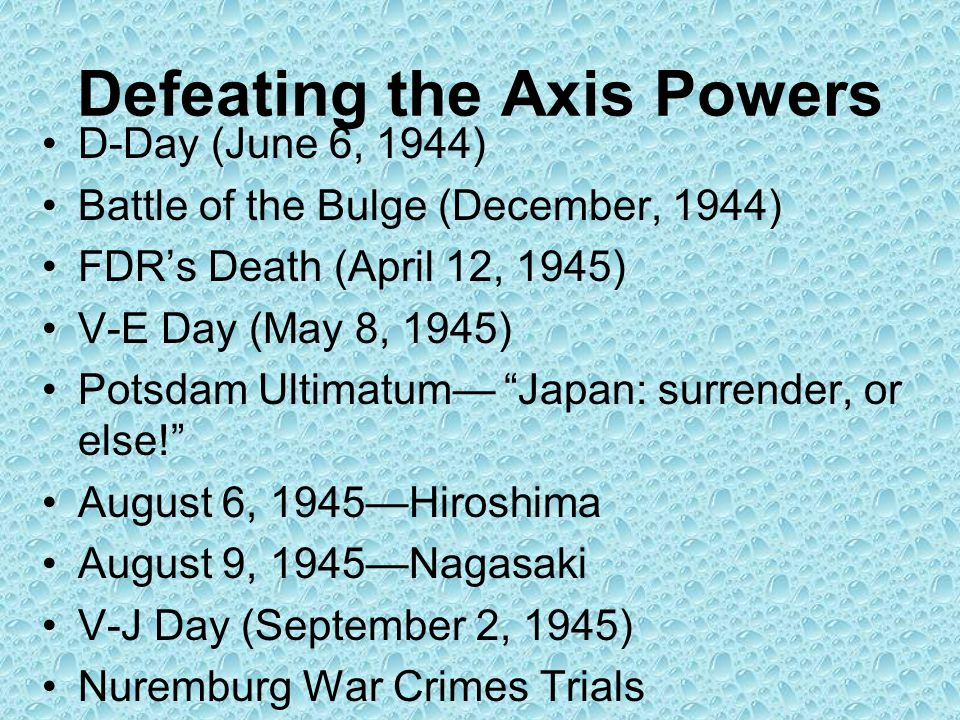 Defeating the Axis Powers D-Day (June 6, 1944) Battle of the Bulge (December, 1944) FDR's Death (April 12, 1945) V-E Day (May 8, 1945) Potsdam Ultimatum— Japan: surrender, or else! August 6, 1945—Hiroshima August 9, 1945—Nagasaki V-J Day (September 2, 1945) Nuremburg War Crimes Trials
