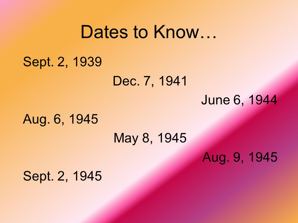 Dates to Know… Sept. 2, 1939 Dec. 7, 1941 June 6, 1944 Aug.