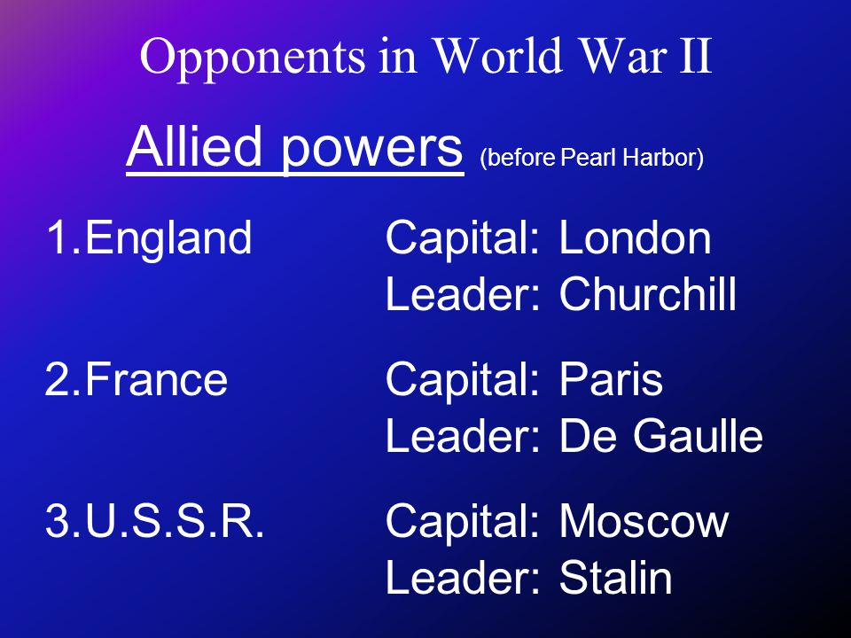 Opponents in World War II Allied powers (before Pearl Harbor) 1.EnglandCapital: London Leader: Churchill 2.France Capital: Paris Leader: De Gaulle 3.U.S.S.R.Capital: Moscow Leader: Stalin