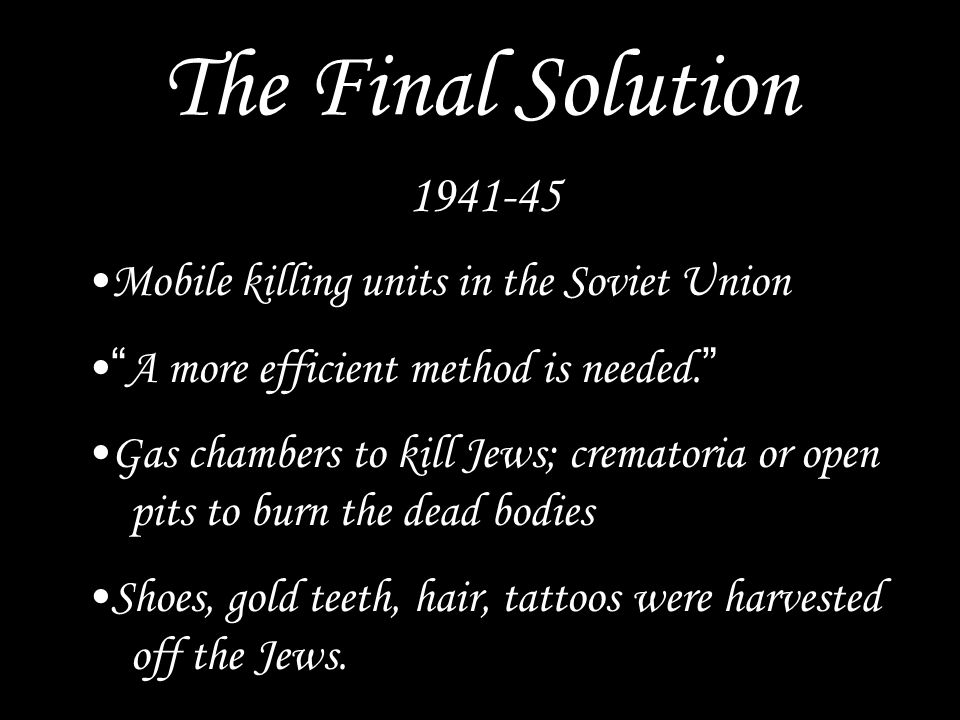 The Final Solution 1941-45 Mobile killing units in the Soviet Union A more efficient method is needed. Gas chambers to kill Jews; crematoria or open pits to burn the dead bodies Shoes, gold teeth, hair, tattoos were harvested off the Jews.