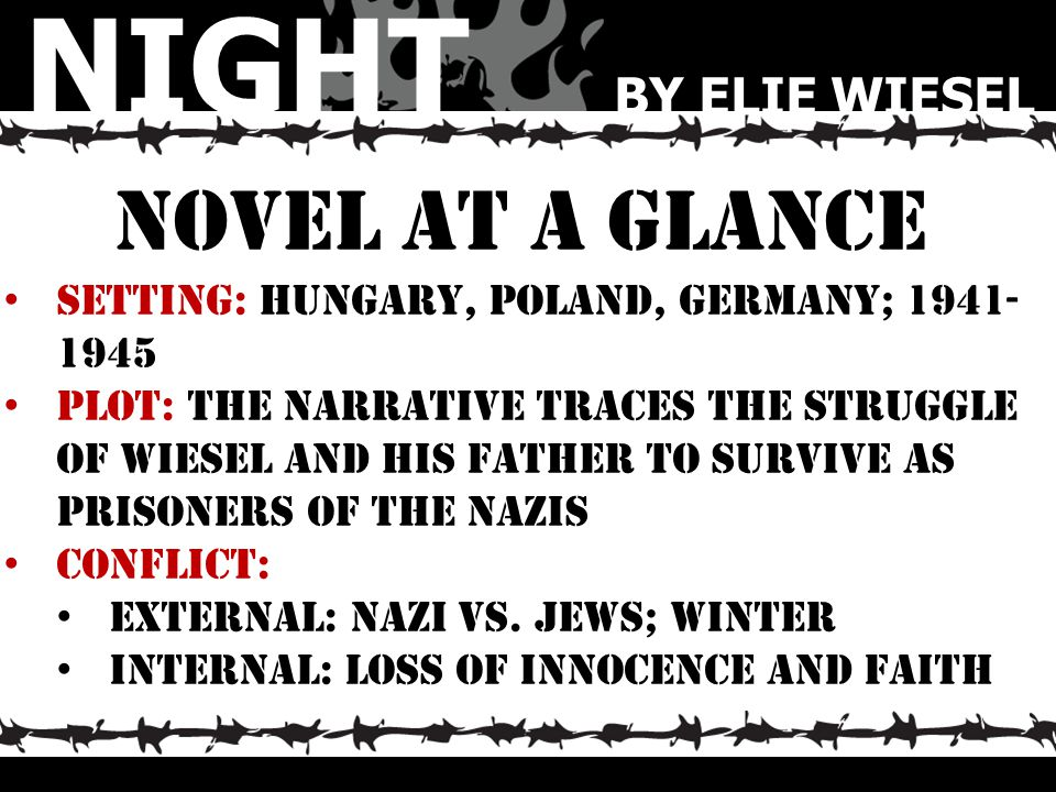Novel At a glance Setting: hungary, poland, germany; 1941- 1945 Plot: the narrative traces the struggle of wiesel and his father to survive as prisone