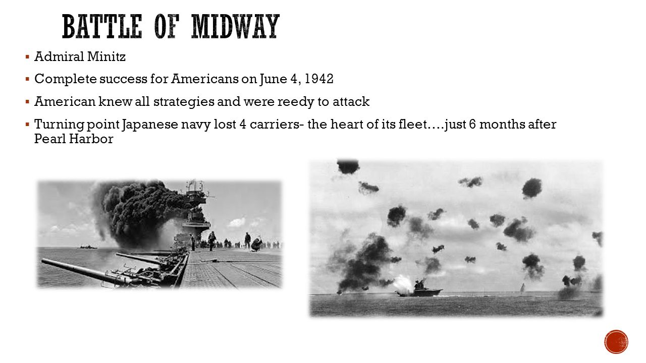  Admiral Minitz  Complete success for Americans on June 4, 1942  American knew all strategies and were reedy to attack  Turning point Japanese nav