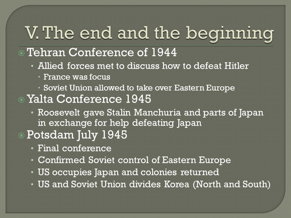  Tehran Conference of 1944 Allied forces met to discuss how to defeat Hitler  France was focus  Soviet Union allowed to take over Eastern Europe  Yalta Conference 1945 Roosevelt gave Stalin Manchuria and parts of Japan in exchange for help defeating Japan  Potsdam July 1945 Final conference Confirmed Soviet control of Eastern Europe US occupies Japan and colonies returned US and Soviet Union divides Korea (North and South)