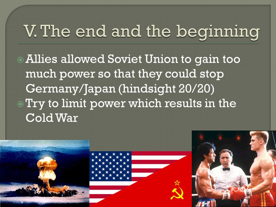  Allies allowed Soviet Union to gain too much power so that they could stop Germany/Japan (hindsight 20/20)  Try to limit power which results in the Cold War