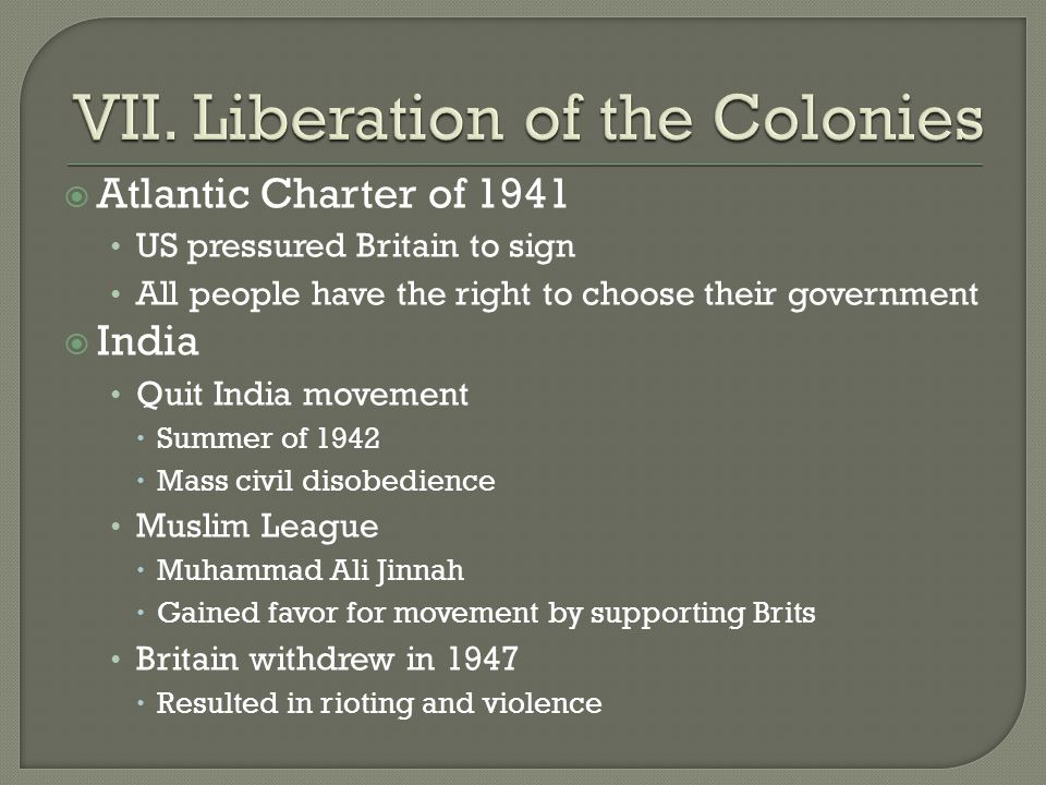  Atlantic Charter of 1941 US pressured Britain to sign All people have the right to choose their government  India Quit India movement  Summer of 1942  Mass civil disobedience Muslim League  Muhammad Ali Jinnah  Gained favor for movement by supporting Brits Britain withdrew in 1947  Resulted in rioting and violence
