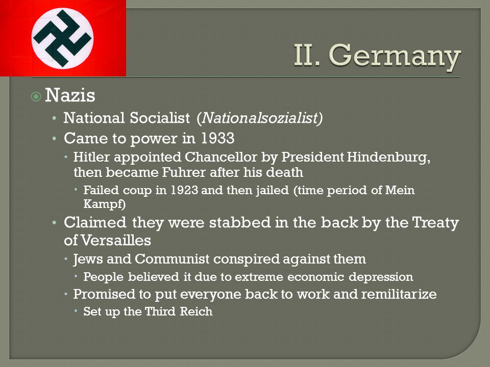  Nazis National Socialist (Nationalsozialist) Came to power in 1933  Hitler appointed Chancellor by President Hindenburg, then became Fuhrer after his death  Failed coup in 1923 and then jailed (time period of Mein Kampf) Claimed they were stabbed in the back by the Treaty of Versailles  Jews and Communist conspired against them  People believed it due to extreme economic depression  Promised to put everyone back to work and remilitarize  Set up the Third Reich