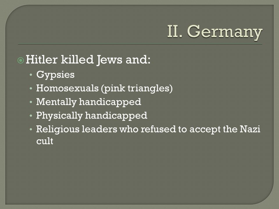  Hitler killed Jews and: Gypsies Homosexuals (pink triangles) Mentally handicapped Physically handicapped Religious leaders who refused to accept the Nazi cult