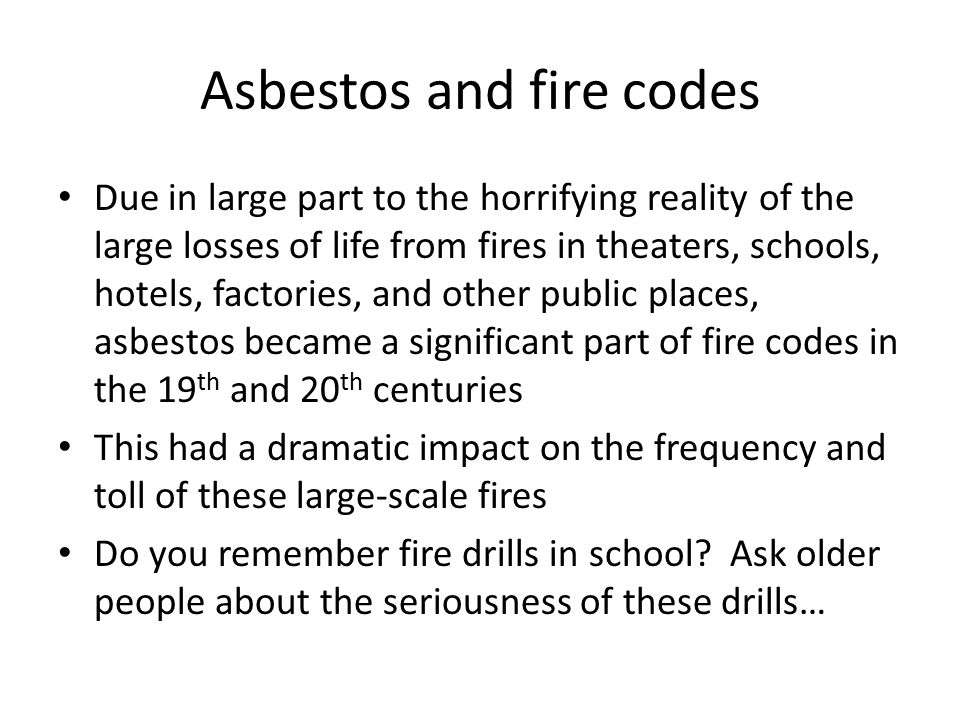 Asbestos and fire codes Due in large part to the horrifying reality of the large losses of life from fires in theaters, schools, hotels, factories, an