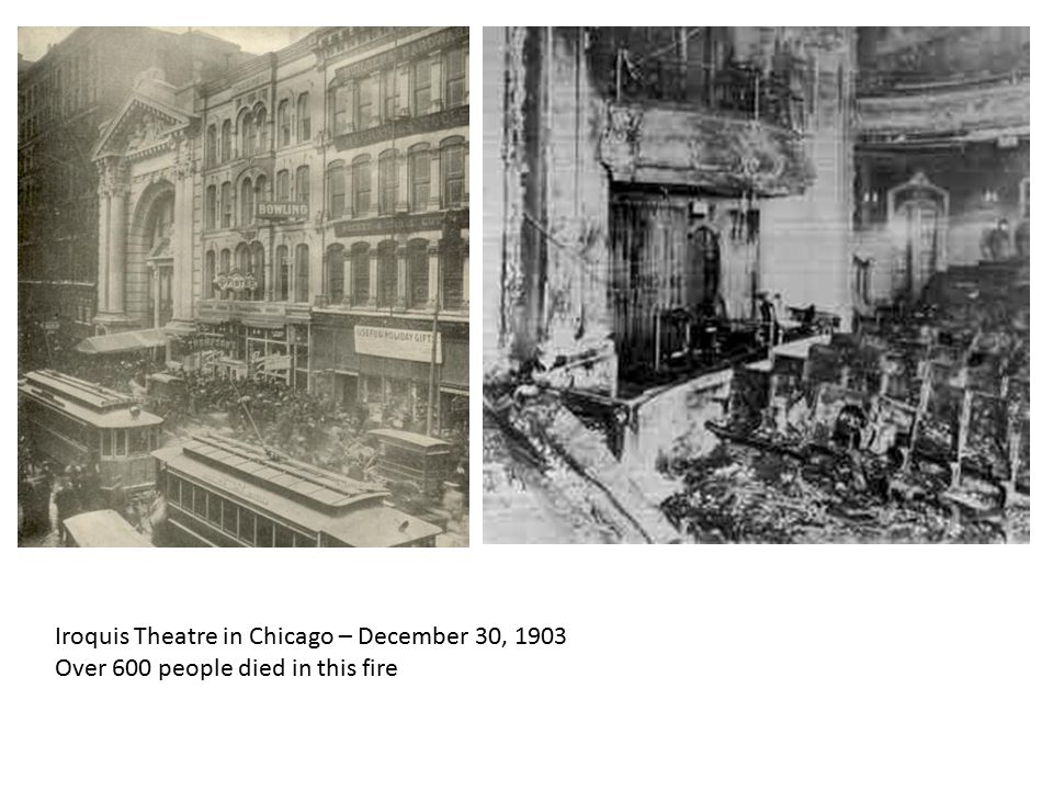 Iroquis Theatre in Chicago – December 30, 1903 Over 600 people died in this fire