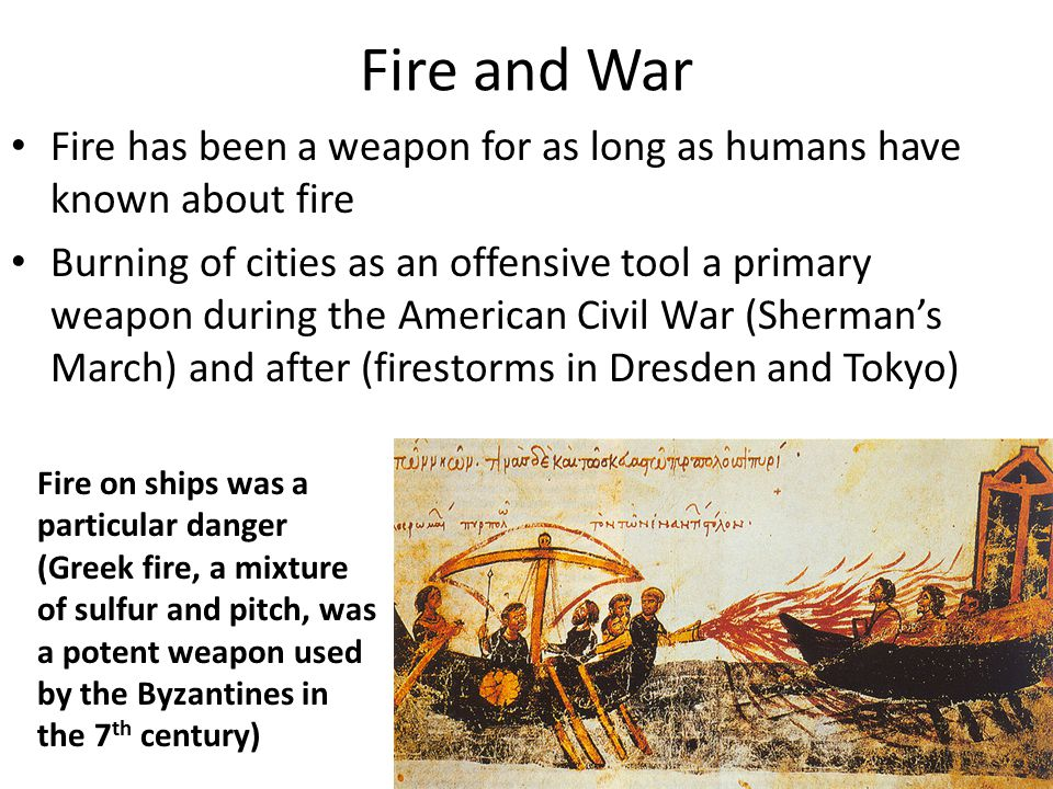 Fire and War Fire has been a weapon for as long as humans have known about fire Burning of cities as an offensive tool a primary weapon during the American Civil War (Sherman's March) and after (firestorms in Dresden and Tokyo) Fire on ships was a particular danger (Greek fire, a mixture of sulfur and pitch, was a potent weapon used by the Byzantines in the 7 th century)