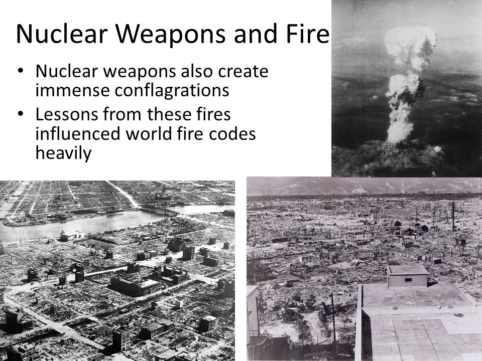 Nuclear Weapons and Fire Nuclear weapons also create immense conflagrations Lessons from these fires influenced world fire codes heavily